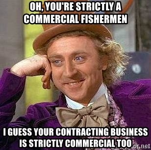 Willy Wonka - Oh, you're strictly a commercial fishermen I guess your contracting business is strictly commercial too