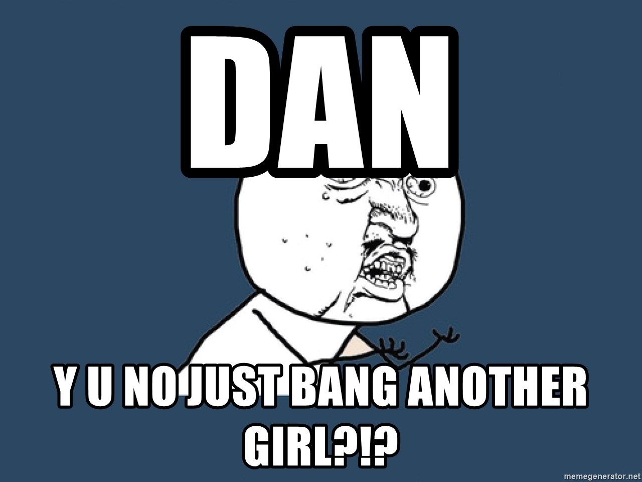 Y U No - Dan Y u no just bang another girl?!?