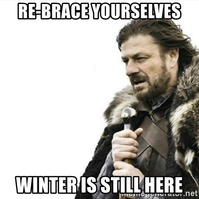 Prepare yourself - Re-brace yourselves winter is still here