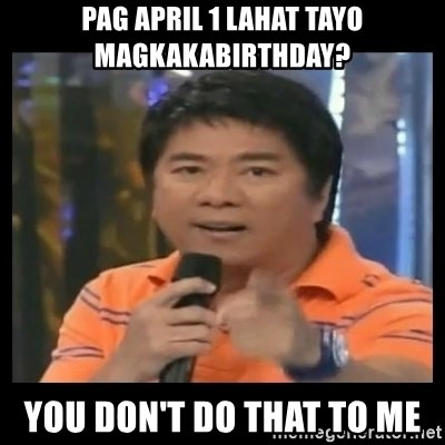 You don't do that to me meme - pag APRIL 1 lahat tayo magkakabirthday? you don't do that to me