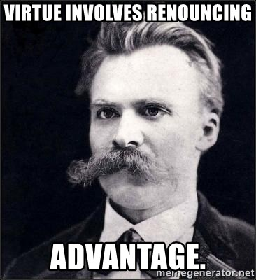 Nietzsche - Virtue involves renouncing advantage.