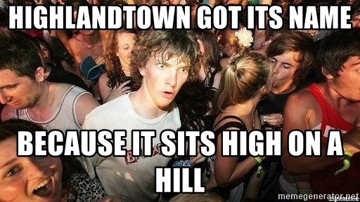 -Sudden Clarity Clarence - Highlandtown got its name because it sits high on a hill