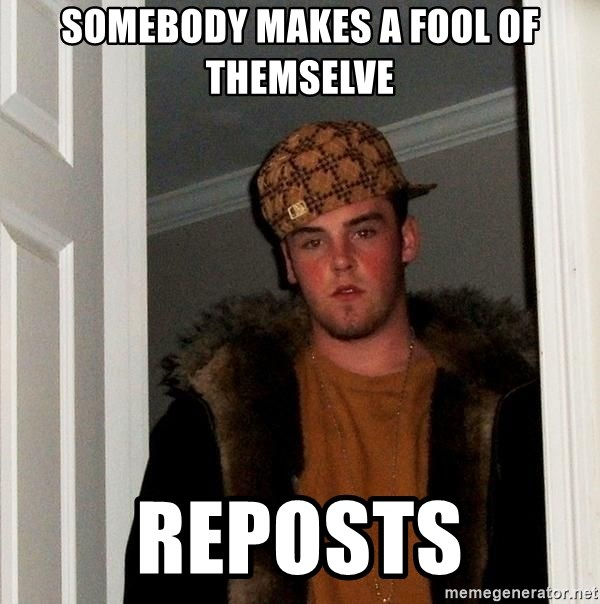 Scumbag Steve - Somebody makes a fool of themselve reposts