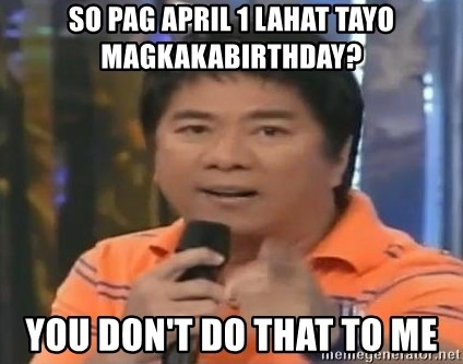willie revillame you dont do that to me - so pag april 1 lahat tayo magkakabirthday? you don't do that to me