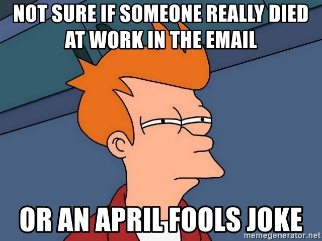 Futurama Fry - not sure if someone really died at work in the email  or an april fools joke