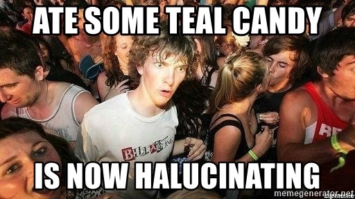 -Sudden Clarity Clarence - ate some teal candy is now halucinating