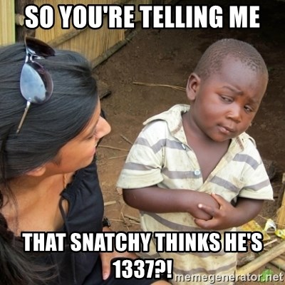 Skeptical 3rd World Kid - So you're telling me that snatchy thinks he's 1337?!