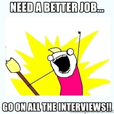 All the things - Need a better job... Go on all the interviews!!