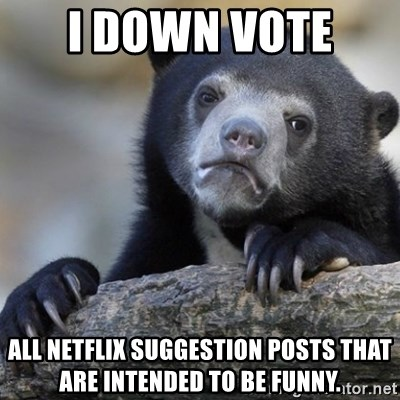 Confession Bear - i down vote  all netflix suggestion posts that are intended to be funny.