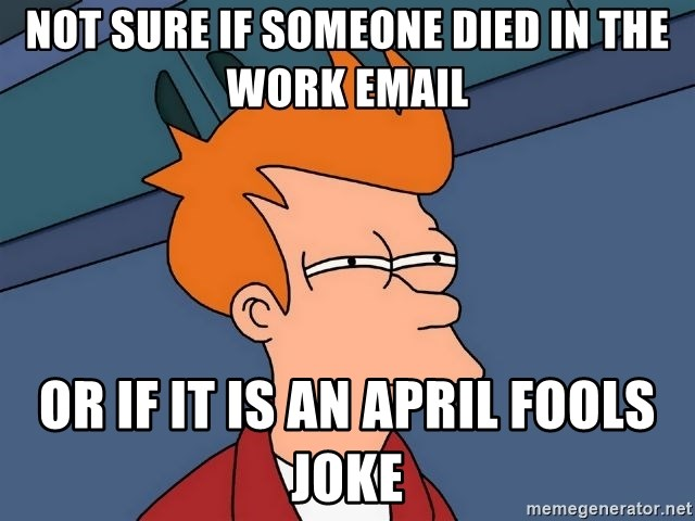Futurama Fry - not sure if someone died in the work email or if it is an april fools joke