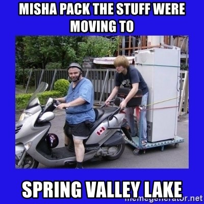 Motorfezzie - Misha pack the stuff were moving to spring valley lake