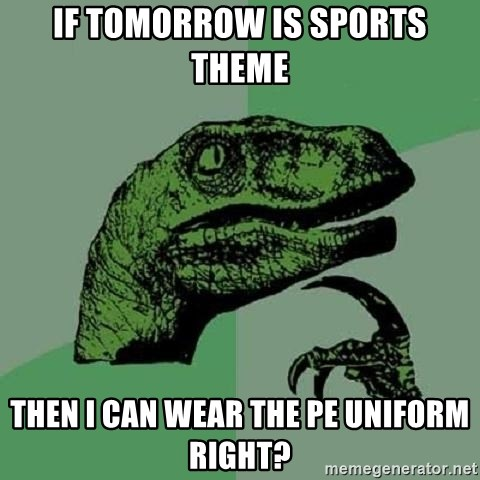 Philosoraptor - If tomorrow is sports theme then i can wear the pe uniform right?