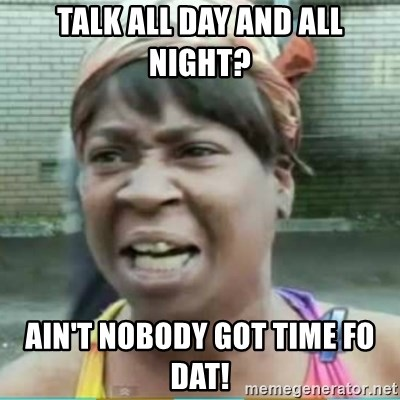 Sweet Brown Meme - Talk all day and all night? Ain't nobody got tIme fo Dat!