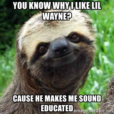Sarcastic Sloth - you know why I like lil Wayne? cause he makes me sound educated