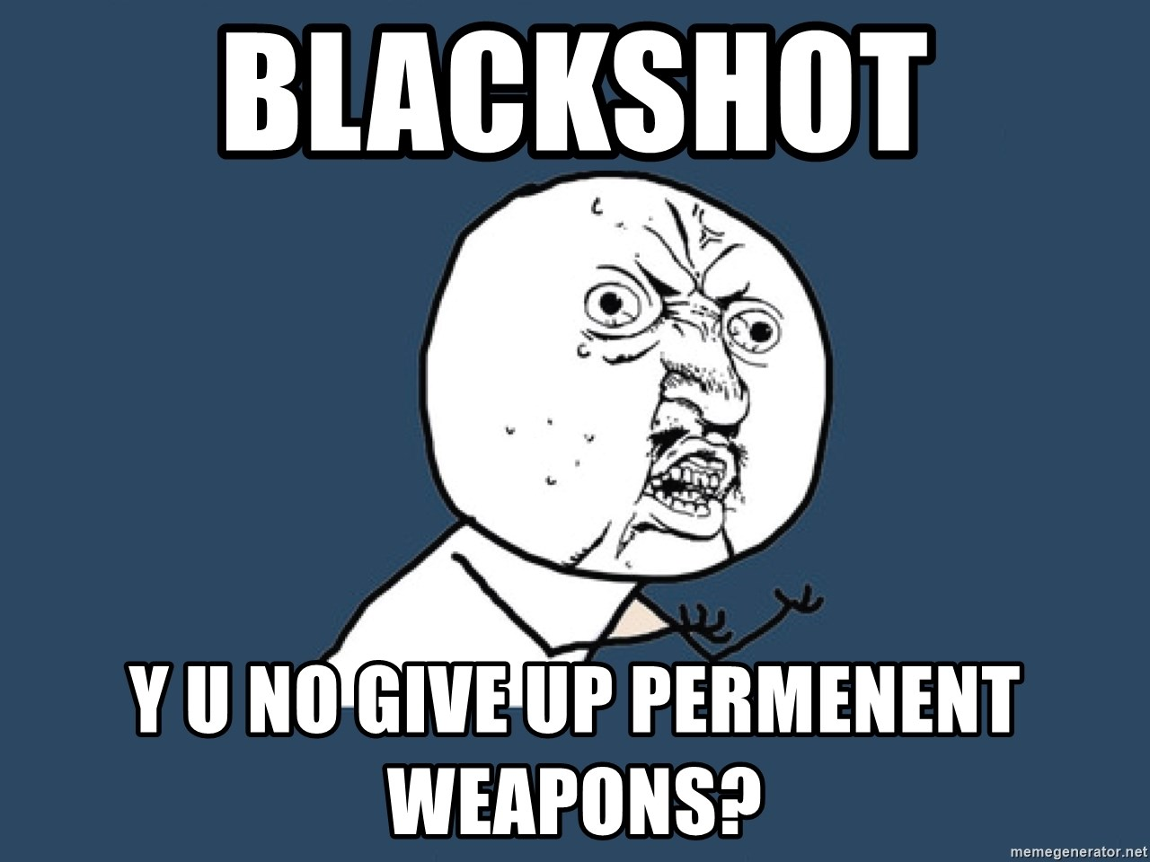 Y U No - Blackshot  Y u no give up permeNenT weapons?