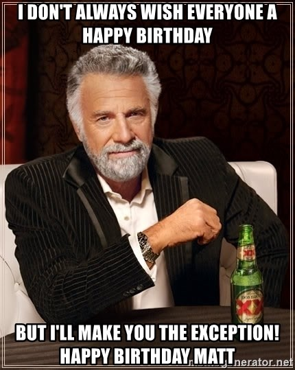 The Most Interesting Man In The World - I don't always wish everyone a happy birthday But I'll make you the exception!  Happy Birthday Matt