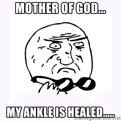 mother-of-god 2 - Mother of god... My ankle is healed.....