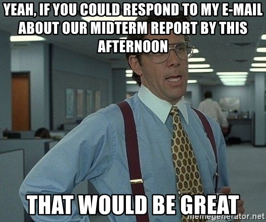 Office Space That Would Be Great - YEAH, IF YOU COULD RESPOND TO MY E-MAIL ABOUT OUR MIDTERM REPORT BY THIS AFTERNOON tHAT wOULD BE GREAT