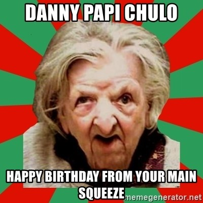 Crazy Old Lady - Danny papi chulo Happy birthday from your main squeeze