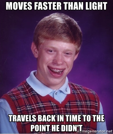 Bad Luck Brian - moves faster than light Travels back in time to the point he didn't