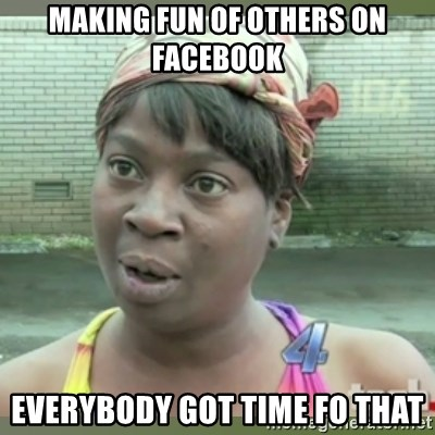 Everybody got time for that - making fun of others on facebook everybody got time fo that