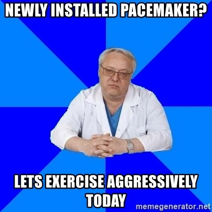 doctor_atypical - newly installed pacemaker? lets exercise aggressively today