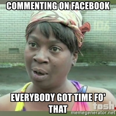 Everybody got time for that - commenting on facebook everybody got time fo' that