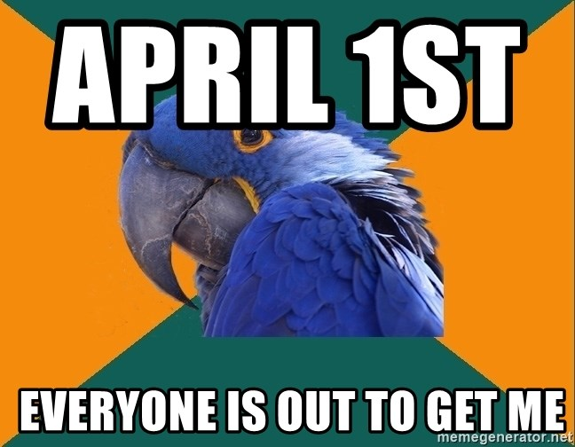 Paranoid Parrot - April 1st              Everyone is out to get me