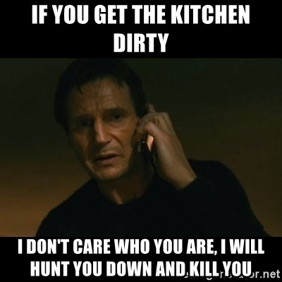 liam neeson taken - If you get the kitchen dirty I don't care who you are, i will hunt you down and kill you