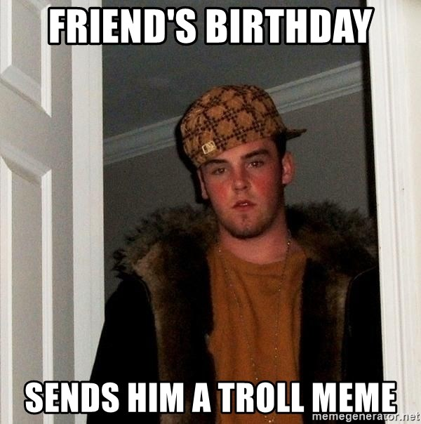 Scumbag Steve - FRIEND'S BIRTHDAY SENDS HIM A TROLL MEME