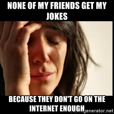First World Problems - None OF MY FRIENDS GET MY JOKES BECAUSE THEY DON'T GO ON THE INTERNET ENOUGH