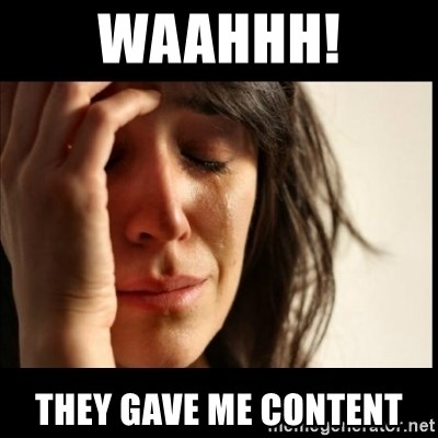 First World Problems - waahhh! they gave me content