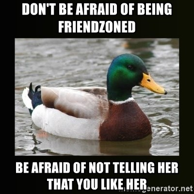 good advice duck - Don't be afraid of being friendzoned Be afraid of not telling her that you like her
