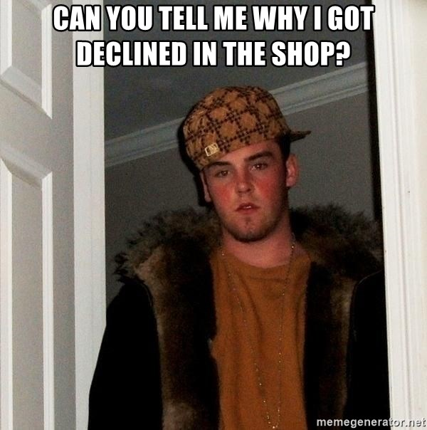 Scumbag Steve - can you tell me why i got declined in the shop?