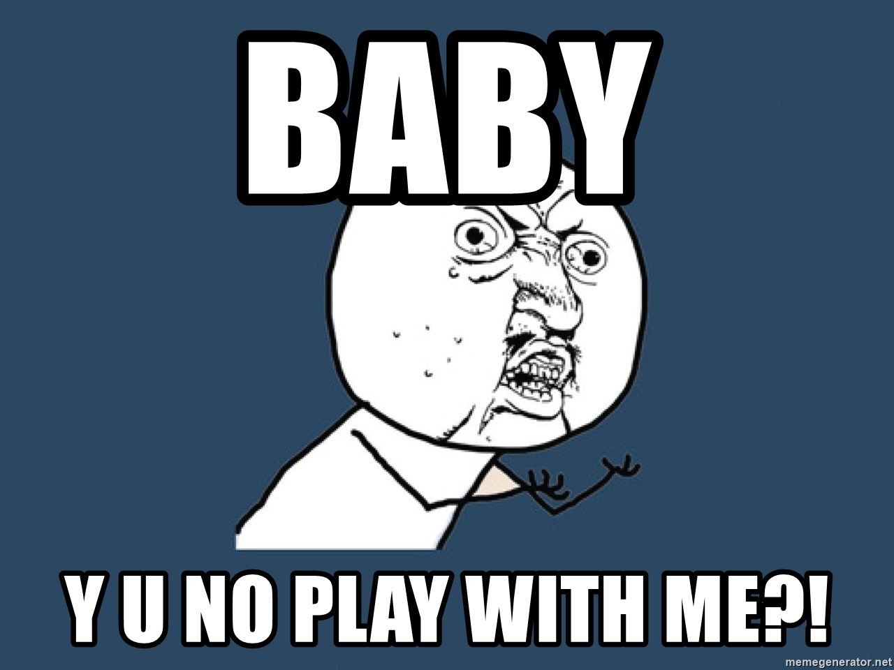 Y U No - Baby Y u no play with me?!