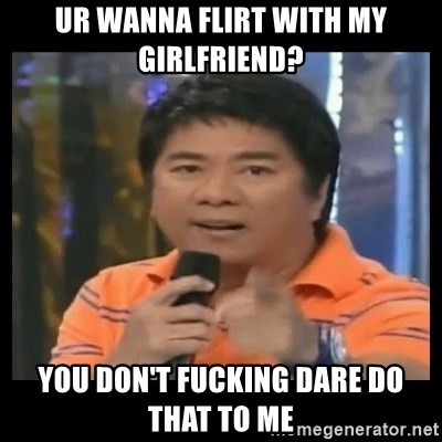 You don't do that to me meme - Ur wanna flirt with my girlfriend? You don't fucking dare do that to me