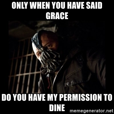 Bane Meme - Only When you have said grace Do you have my permission to dine
