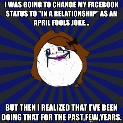 "Forever Alone Girl - I was going to change my Facebook status to ""in a relationship"" as an April fools joke... But then I realized that I've been doing that for the past few years."