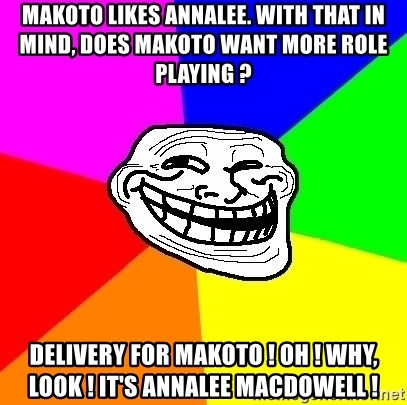 Trollface - Makoto likes Annalee. with that in mind, Does Makoto want more role playing ? delivery for makoto ! oh ! why, look ! it's annalee macdowell !