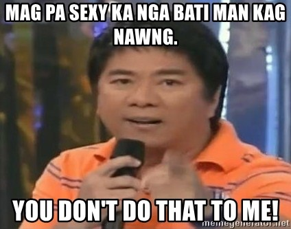 willie revillame you dont do that to me - Mag pa sexy ka nga bati man kag nawng. YOu don't do that to me!
