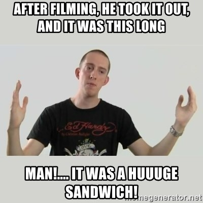 Indie Filmmaker - after filming, he took it out, and it was this long man!.... it was a huuuge sandwich!