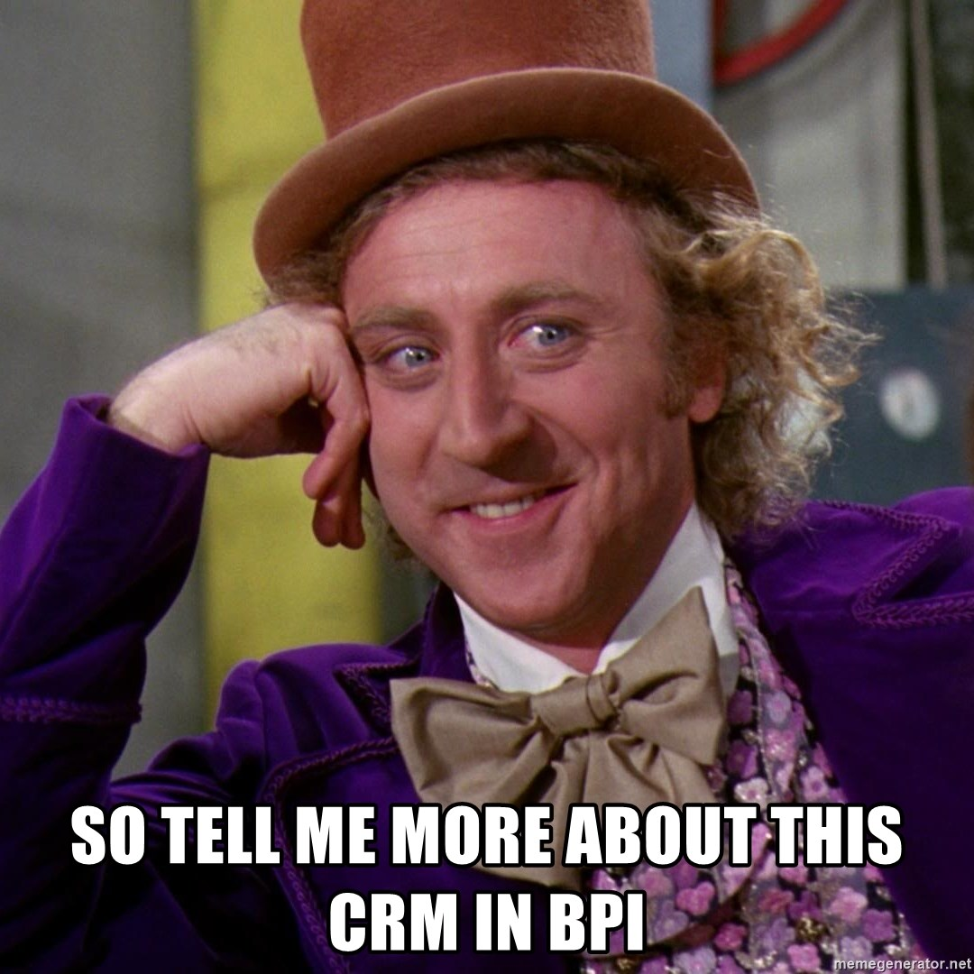 Willy Wonka -  So tell me more about this CRM in BPI
