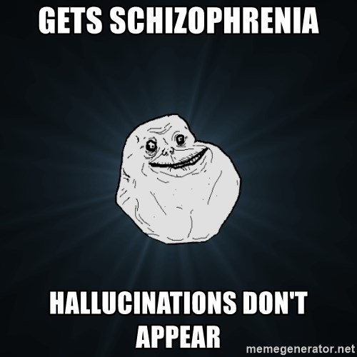 Forever Alone - gets schizophrenia hallucinations don't appear