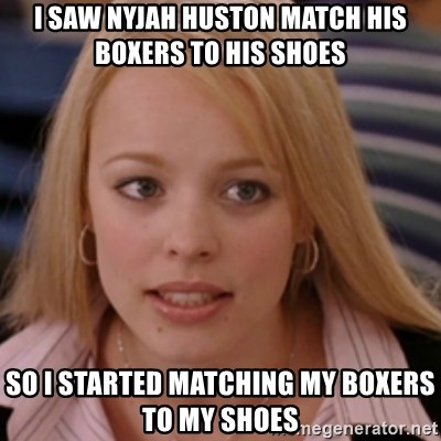 mean girls - I saw Nyjah Huston match his boxers to his shoes  so i started matching my boxers to my shoes