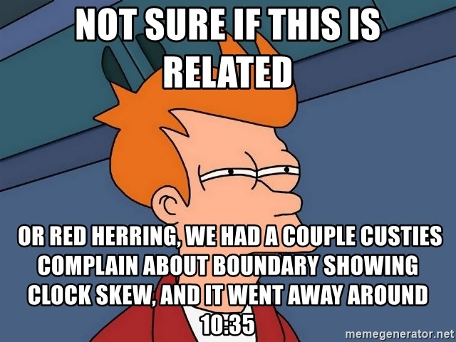 Futurama Fry - Not sure if this is related  or red herring, we had a couple custies complain about Boundary showing clock skew, and it went away around 10:35