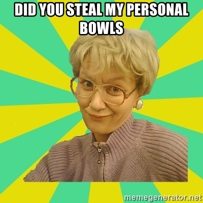 Sexual Innuendo Grandma - Did you steal my personal bowls