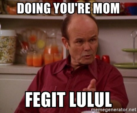 Red Forman - doing you're mom Fegit lulul