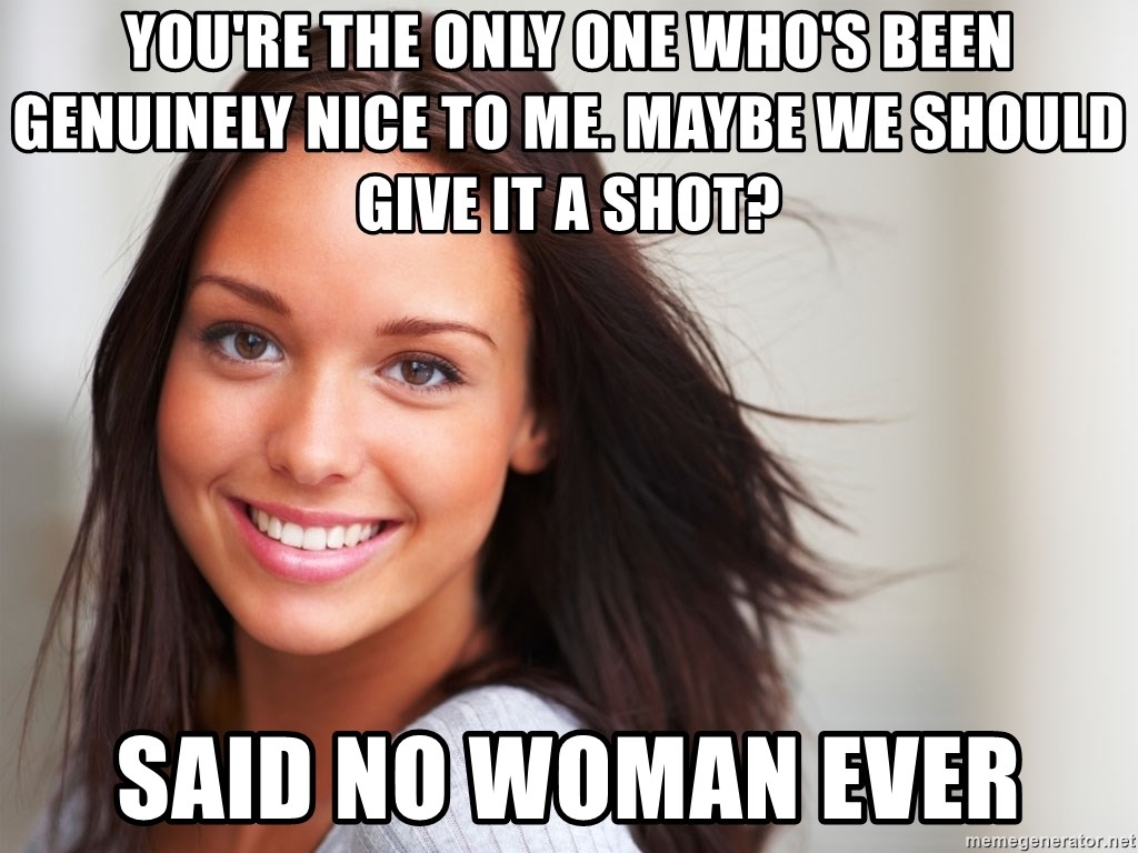 Good Girl Gina - You're the only one who's been genuinely nice to me. maybe we should give it a shot? said no woman ever