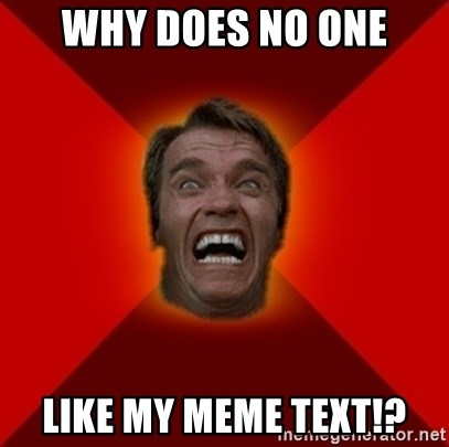 Angry Arnold - WHY DOES NO ONE LIKE MY MEME TEXT!?