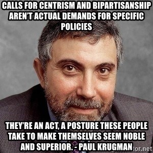Krugman - Calls for centrism and bipartisanship aren't actual demands for specific policies  they're an act, a posture these people take to make themselves seem noble and superior. - Paul Krugman